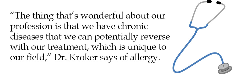 """The thing that's wonderful about our profession is that we have chronic diseases that we can potentially reverse with our treatment, which is unique to our field,"" Dr. Kroker says of allergy."